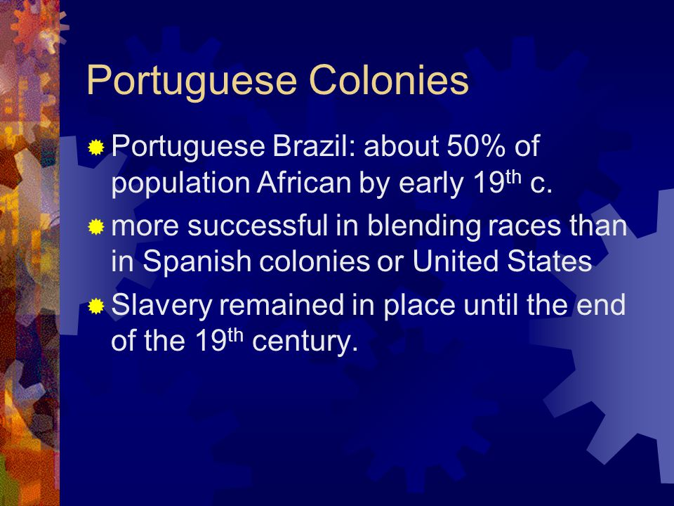 Portuguese Colonies  Portuguese Brazil: about 50% of population African by early 19 th c.