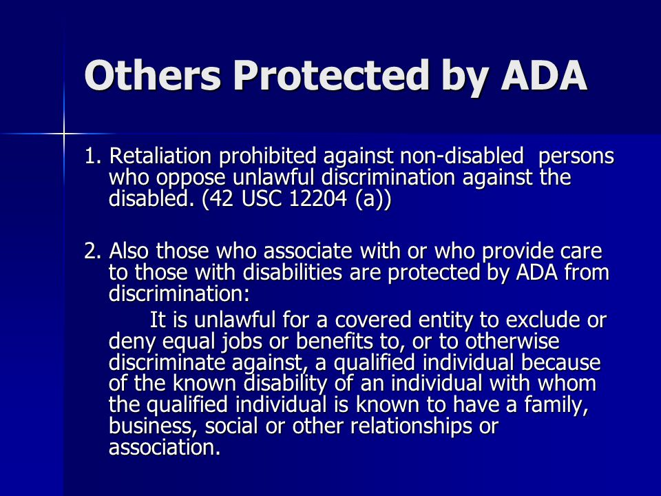 Others Protected by ADA 1. Retaliation prohibited against non-disabled persons who oppose unlawful discrimination against the disabled. (42 USC 12204