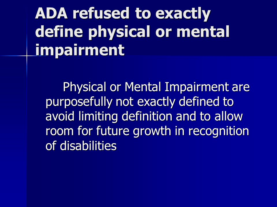 ADA refused to exactly define physical or mental impairment Physical or Mental Impairment are purposefully not exactly defined to avoid limiting definition and to allow room for future growth in recognition of disabilities