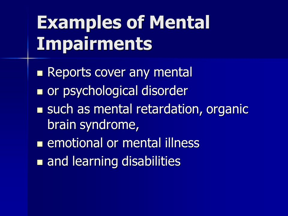 Examples of Mental Impairments Reports cover any mental Reports cover any mental or psychological disorder or psychological disorder such as mental retardation, organic brain syndrome, such as mental retardation, organic brain syndrome, emotional or mental illness emotional or mental illness and learning disabilities and learning disabilities