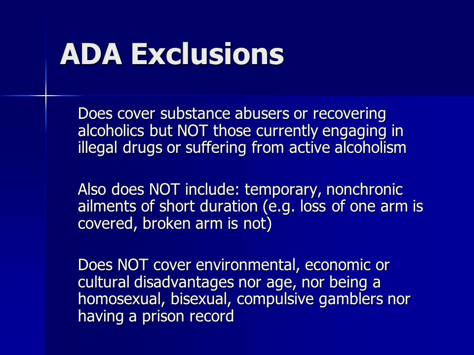 ADA Exclusions Does cover substance abusers or recovering alcoholics but NOT those currently engaging in illegal drugs or suffering from active alcoho