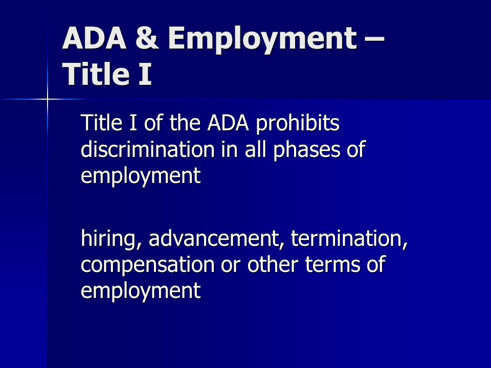 ADA & Employment – Title I Title I of the ADA prohibits discrimination in all phases of employment hiring, advancement, termination, compensation or o