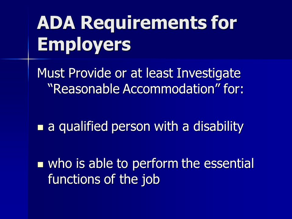 ADA Requirements for Employers Must Provide or at least Investigate Reasonable Accommodation for: a qualified person with a disability a qualified person with a disability who is able to perform the essential functions of the job who is able to perform the essential functions of the job