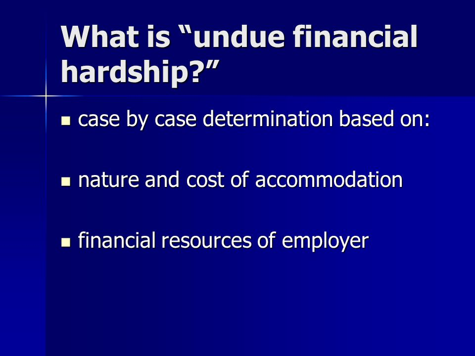 What is undue financial hardship? case by case determination based on: case by case determination based on: nature and cost of accommodation nature and cost of accommodation financial resources of employer financial resources of employer