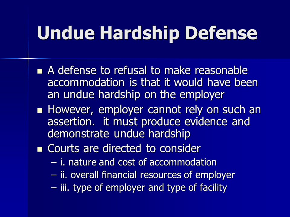 Undue Hardship Defense A defense to refusal to make reasonable accommodation is that it would have been an undue hardship on the employer A defense to refusal to make reasonable accommodation is that it would have been an undue hardship on the employer However, employer cannot rely on such an assertion.