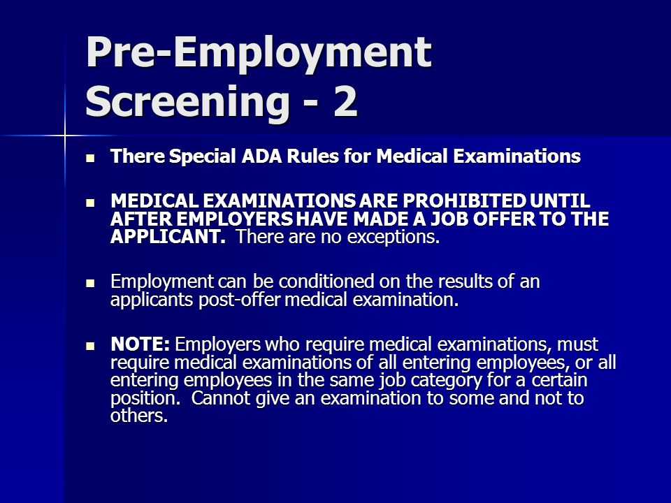 Pre-Employment Screening - 2 There Special ADA Rules for Medical Examinations There Special ADA Rules for Medical Examinations MEDICAL EXAMINATIONS ARE PROHIBITED UNTIL AFTER EMPLOYERS HAVE MADE A JOB OFFER TO THE APPLICANT.