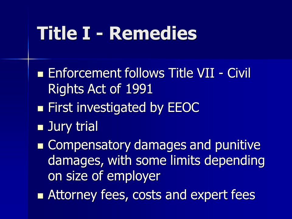 Title I - Remedies Enforcement follows Title VII - Civil Rights Act of 1991 Enforcement follows Title VII - Civil Rights Act of 1991 First investigate