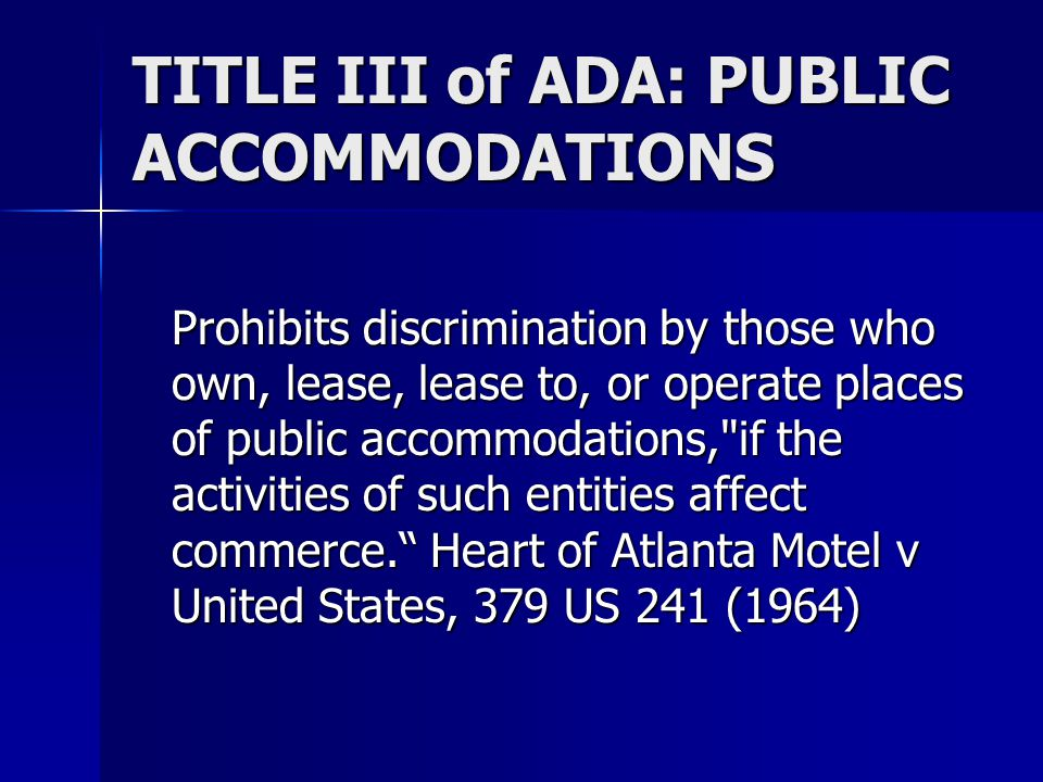 TITLE III of ADA: PUBLIC ACCOMMODATIONS Prohibits discrimination by those who own, lease, lease to, or operate places of public accommodations, if the activities of such entities affect commerce. Heart of Atlanta Motel v United States, 379 US 241 (1964)