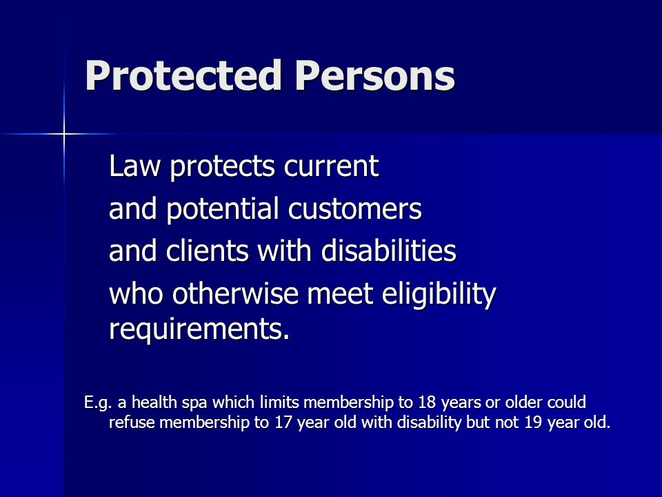 Protected Persons Law protects current and potential customers and clients with disabilities who otherwise meet eligibility requirements. E.g. a healt