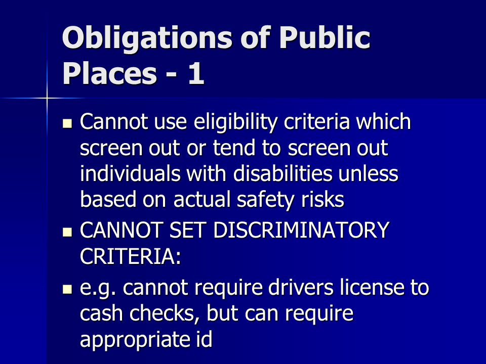 Obligations of Public Places - 1 Cannot use eligibility criteria which screen out or tend to screen out individuals with disabilities unless based on actual safety risks Cannot use eligibility criteria which screen out or tend to screen out individuals with disabilities unless based on actual safety risks CANNOT SET DISCRIMINATORY CRITERIA: CANNOT SET DISCRIMINATORY CRITERIA: e.g.