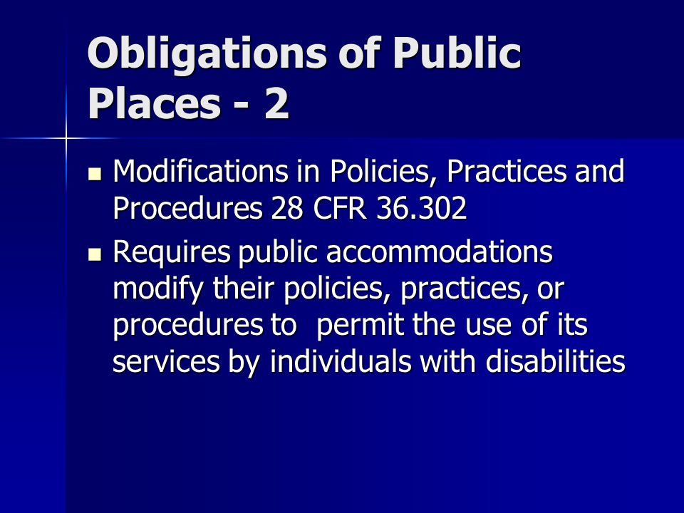 Obligations of Public Places - 2 Modifications in Policies, Practices and Procedures 28 CFR 36.302 Modifications in Policies, Practices and Procedures 28 CFR 36.302 Requires public accommodations modify their policies, practices, or procedures to permit the use of its services by individuals with disabilities Requires public accommodations modify their policies, practices, or procedures to permit the use of its services by individuals with disabilities