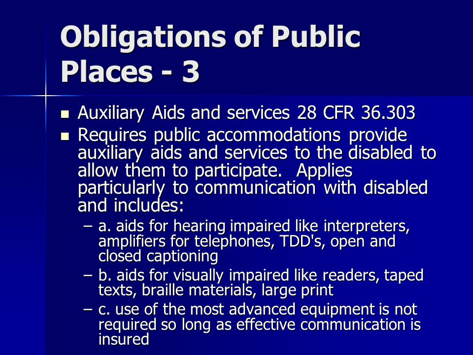 Obligations of Public Places - 3 Auxiliary Aids and services 28 CFR 36.303 Auxiliary Aids and services 28 CFR 36.303 Requires public accommodations provide auxiliary aids and services to the disabled to allow them to participate.