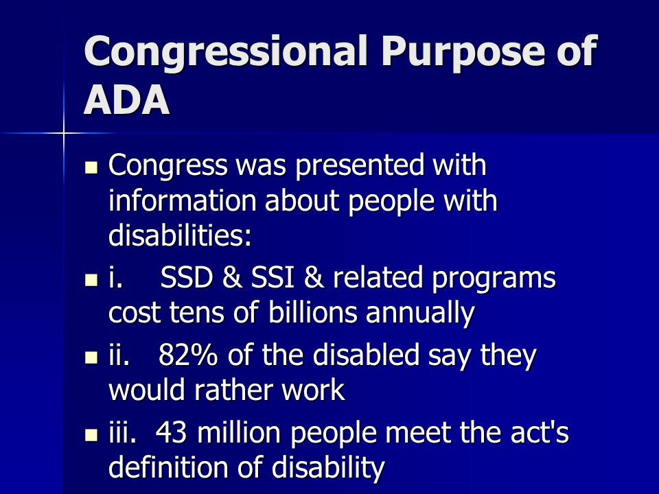 Congressional Purpose of ADA Congress was presented with information about people with disabilities: Congress was presented with information about people with disabilities: i.