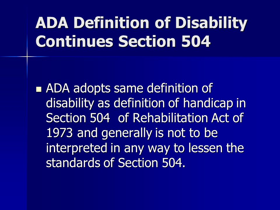 ADA Definition of Disability Continues Section 504 ADA adopts same definition of disability as definition of handicap in Section 504 of Rehabilitation Act of 1973 and generally is not to be interpreted in any way to lessen the standards of Section 504.