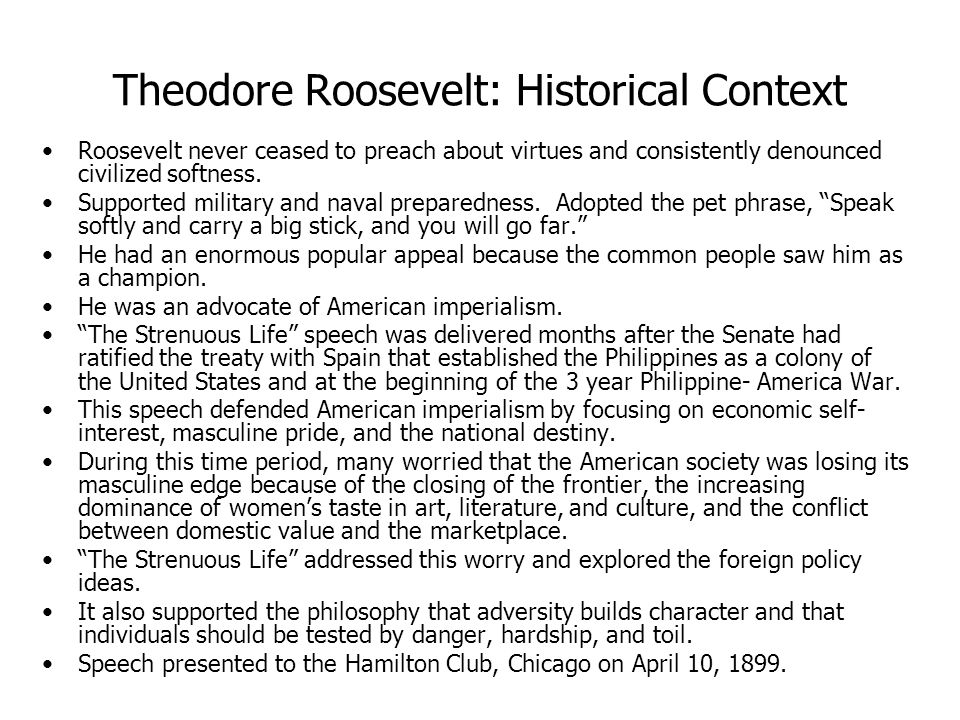 Theodore Roosevelt: Historical Context Roosevelt never ceased to preach about virtues and consistently denounced civilized softness.