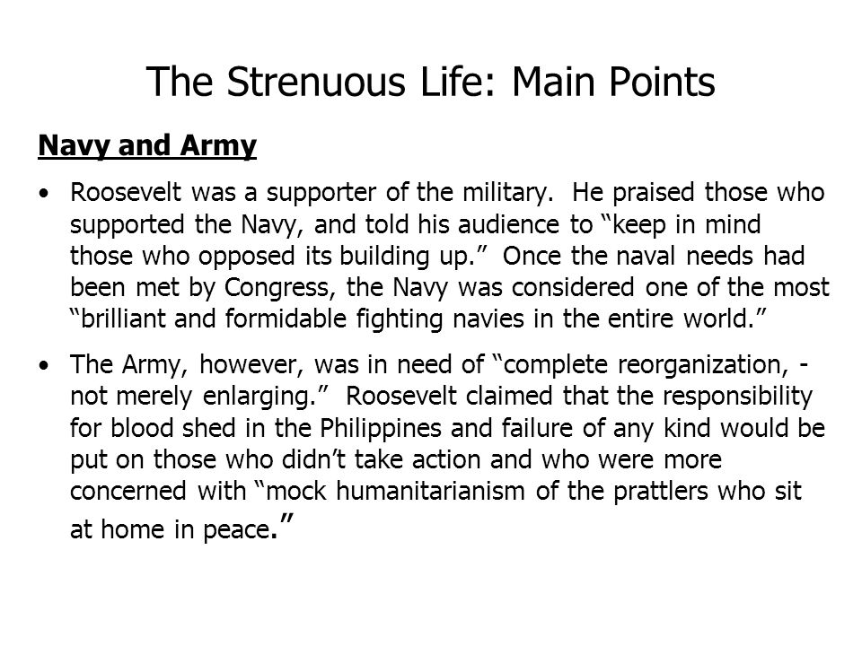 The Strenuous Life: Main Points Navy and Army Roosevelt was a supporter of the military.