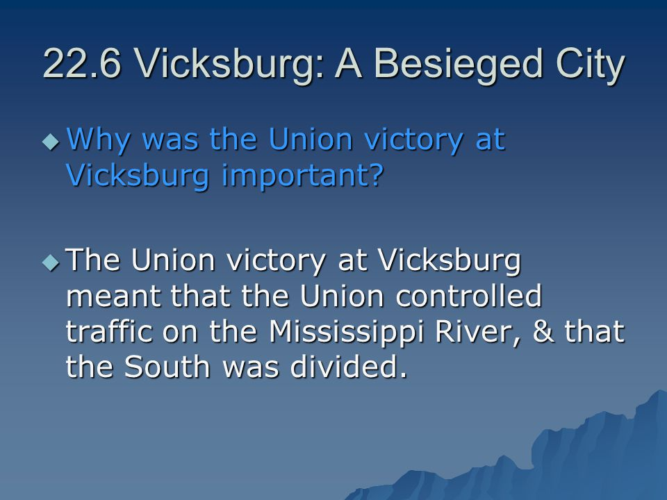 22.6 Vicksburg: A Besieged City  Why was the Union victory at Vicksburg important?  The Union victory at Vicksburg meant that the Union controlled t