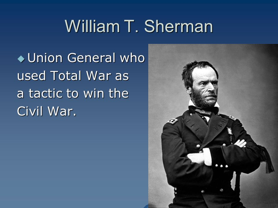 William T. Sherman  Union General who used Total War as a tactic to win the Civil War.