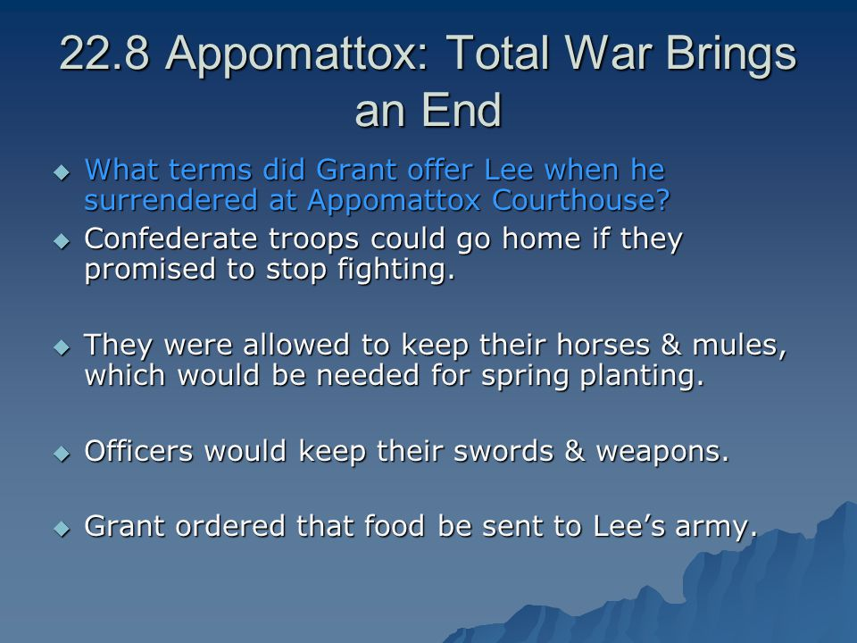 22.8 Appomattox: Total War Brings an End  What terms did Grant offer Lee when he surrendered at Appomattox Courthouse?  Confederate troops could go
