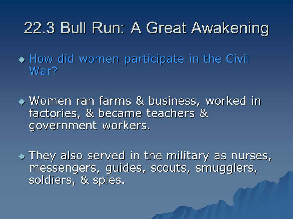 22.3 Bull Run: A Great Awakening  How did women participate in the Civil War?  Women ran farms & business, worked in factories, & became teachers &