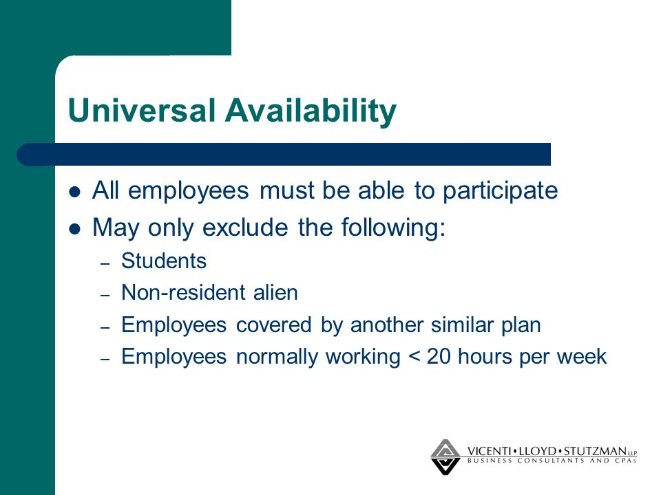 Universal Availability All employees must be able to participate May only exclude the following: – Students – Non-resident alien – Employees covered b
