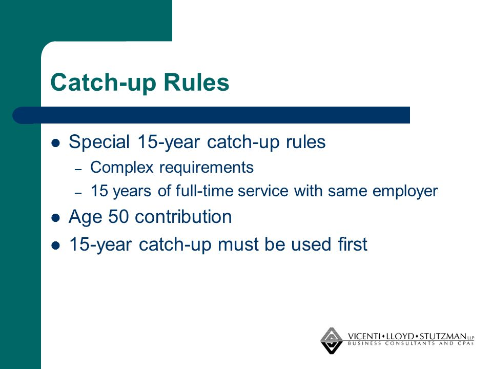 Catch-up Rules Special 15-year catch-up rules – Complex requirements – 15 years of full-time service with same employer Age 50 contribution 15-year ca
