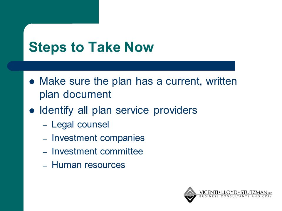 Steps to Take Now Make sure the plan has a current, written plan document Identify all plan service providers – Legal counsel – Investment companies –