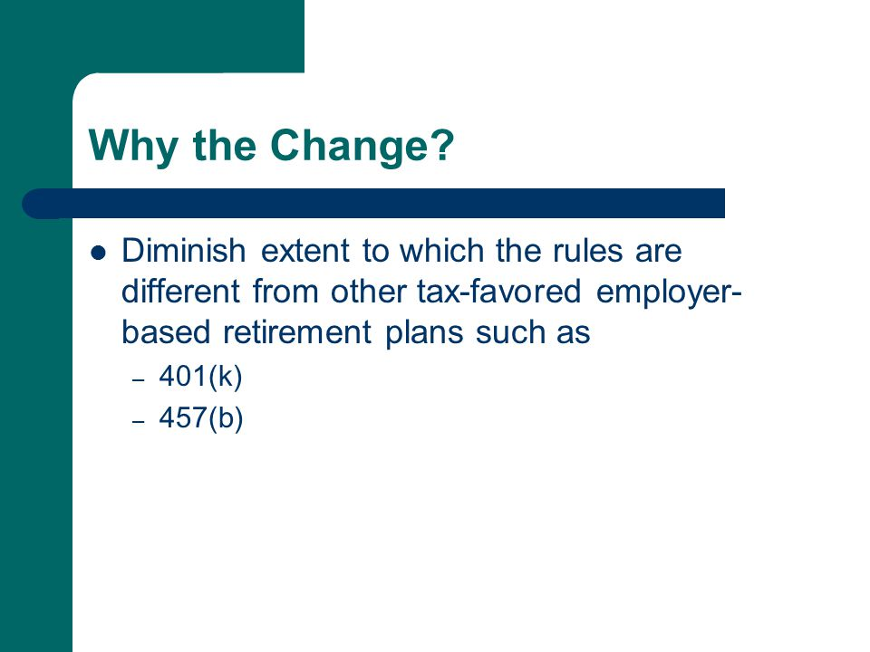 Why the Change? Diminish extent to which the rules are different from other tax-favored employer- based retirement plans such as – 401(k) – 457(b)