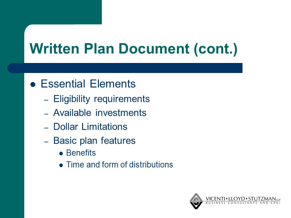 Written Plan Document (cont.) Essential Elements – Eligibility requirements – Available investments – Dollar Limitations – Basic plan features Benefit