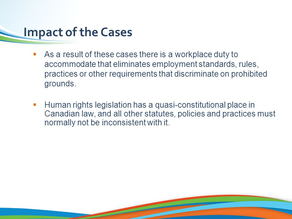 Impact of the Cases  As a result of these cases there is a workplace duty to accommodate that eliminates employment standards, rules, practices or other requirements that discriminate on prohibited grounds.