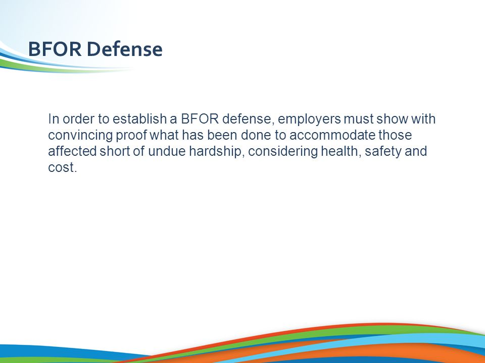 BFOR Defense In order to establish a BFOR defense, employers must show with convincing proof what has been done to accommodate those affected short of undue hardship, considering health, safety and cost.