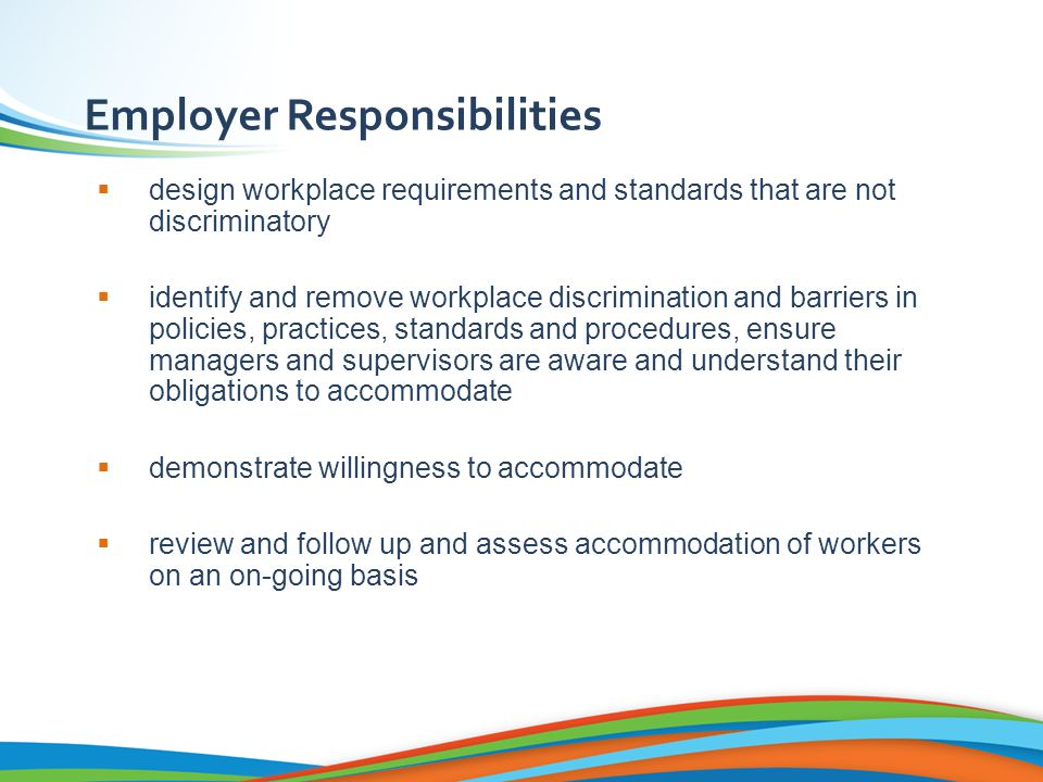 Employer Responsibilities  design workplace requirements and standards that are not discriminatory  identify and remove workplace discrimination and barriers in policies, practices, standards and procedures, ensure managers and supervisors are aware and understand their obligations to accommodate  demonstrate willingness to accommodate  review and follow up and assess accommodation of workers on an on-going basis