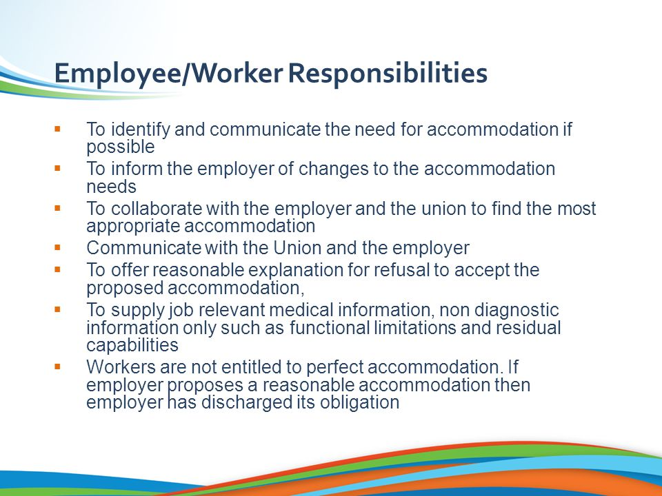 Employee/Worker Responsibilities  To identify and communicate the need for accommodation if possible  To inform the employer of changes to the accommodation needs  To collaborate with the employer and the union to find the most appropriate accommodation  Communicate with the Union and the employer  To offer reasonable explanation for refusal to accept the proposed accommodation,  To supply job relevant medical information, non diagnostic information only such as functional limitations and residual capabilities  Workers are not entitled to perfect accommodation.