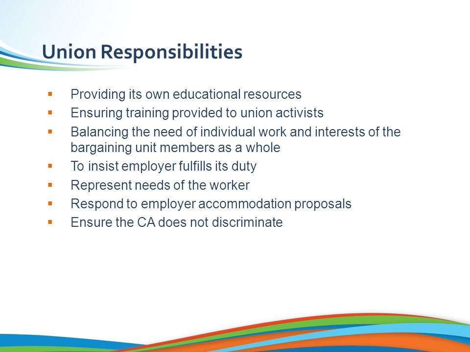 Union Responsibilities  Providing its own educational resources  Ensuring training provided to union activists  Balancing the need of individual work and interests of the bargaining unit members as a whole  To insist employer fulfills its duty  Represent needs of the worker  Respond to employer accommodation proposals  Ensure the CA does not discriminate