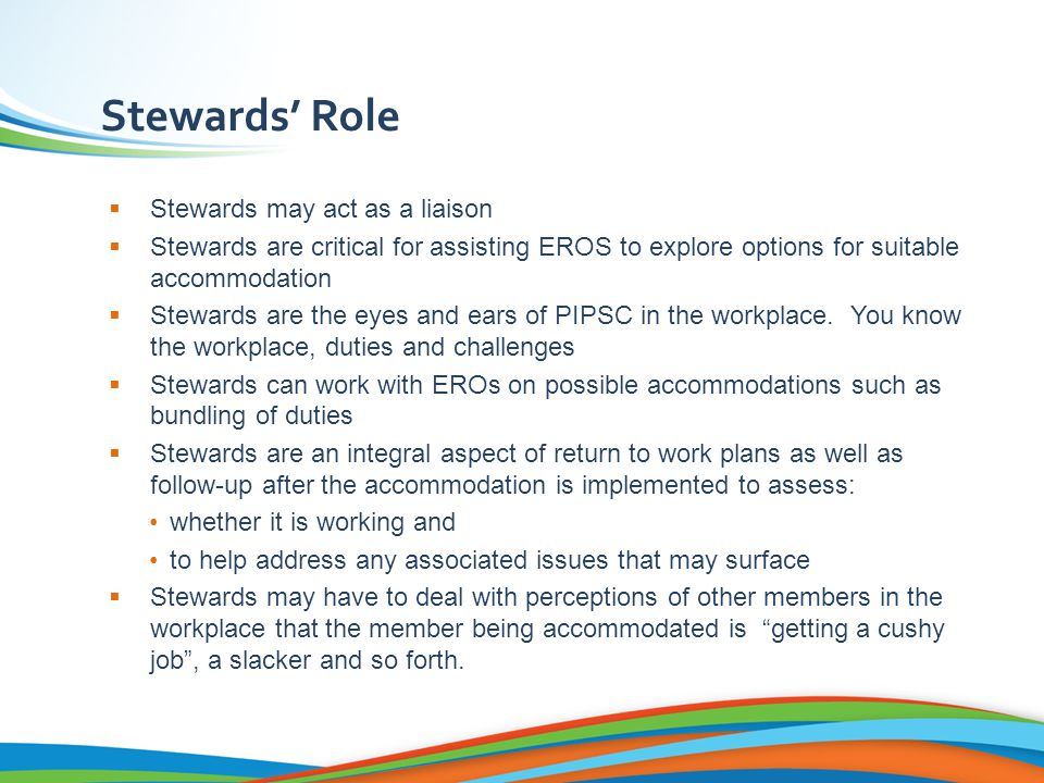 Stewards' Role  Stewards may act as a liaison  Stewards are critical for assisting EROS to explore options for suitable accommodation  Stewards are the eyes and ears of PIPSC in the workplace.