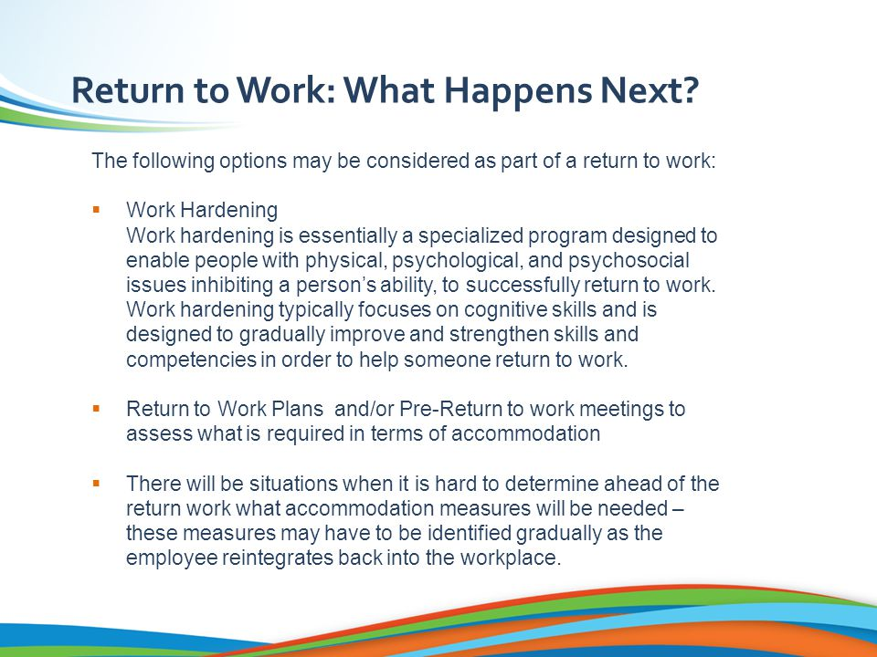 The following options may be considered as part of a return to work:  Work Hardening Work hardening is essentially a specialized program designed to enable people with physical, psychological, and psychosocial issues inhibiting a person's ability, to successfully return to work.