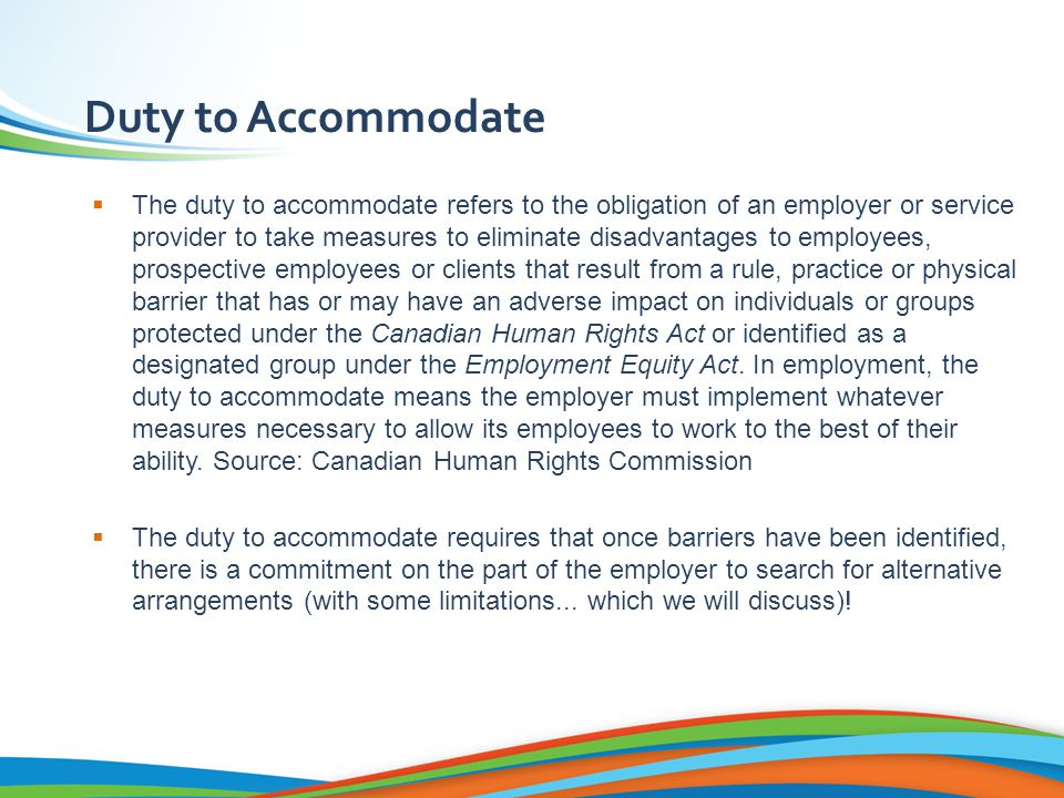 Duty to Accommodate  The duty to accommodate refers to the obligation of an employer or service provider to take measures to eliminate disadvantages to employees, prospective employees or clients that result from a rule, practice or physical barrier that has or may have an adverse impact on individuals or groups protected under the Canadian Human Rights Act or identified as a designated group under the Employment Equity Act.