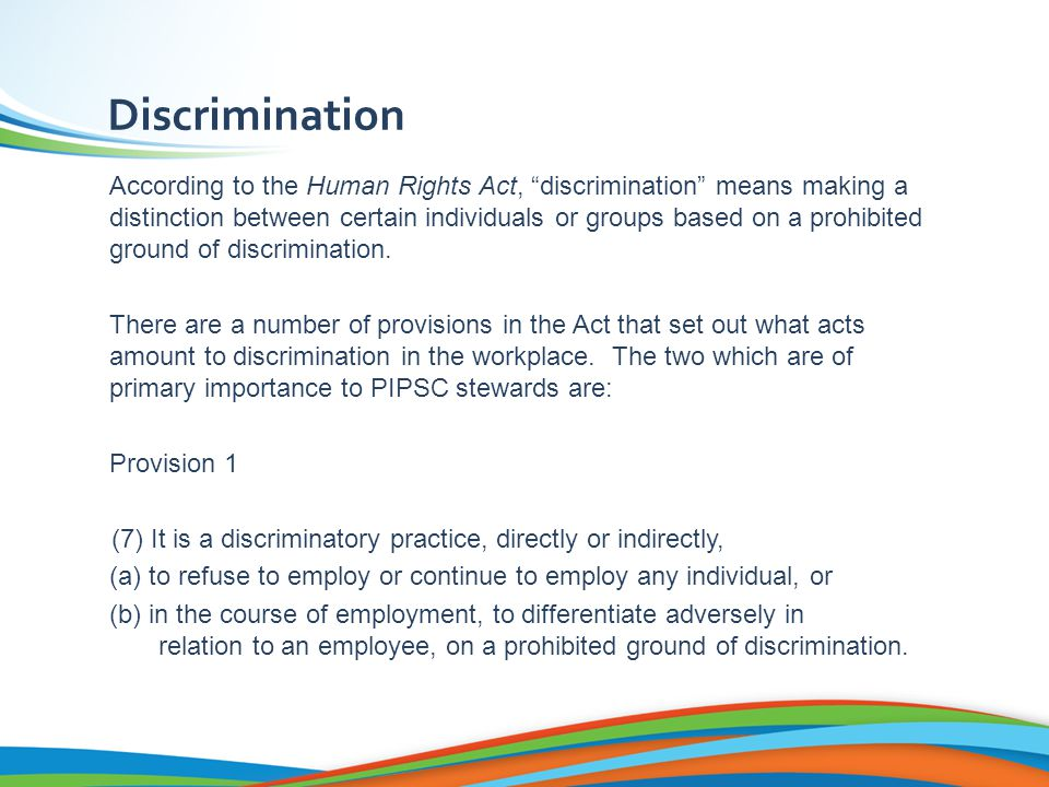 Discrimination According to the Human Rights Act, discrimination means making a distinction between certain individuals or groups based on a prohibited ground of discrimination.