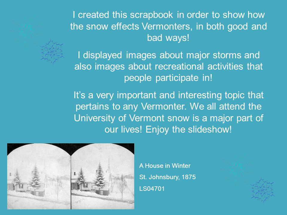 I created this scrapbook in order to show how the snow effects Vermonters, in both good and bad ways.