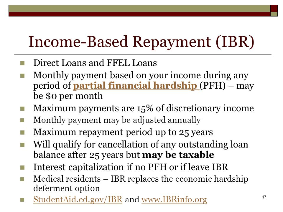17 Income-Based Repayment (IBR) Direct Loans and FFEL Loans Monthly payment based on your income during any period of partial financial hardship (PFH) – may be $0 per monthpartial financial hardship Maximum payments are 15% of discretionary income Monthly payment may be adjusted annually Maximum repayment period up to 25 years Will qualify for cancellation of any outstanding loan balance after 25 years but may be taxable Interest capitalization if no PFH or if leave IBR Medical residents – IBR replaces the economic hardship deferment option StudentAid.ed.gov/IBR and www.IBRinfo.org StudentAid.ed.gov/IBRwww.IBRinfo.org