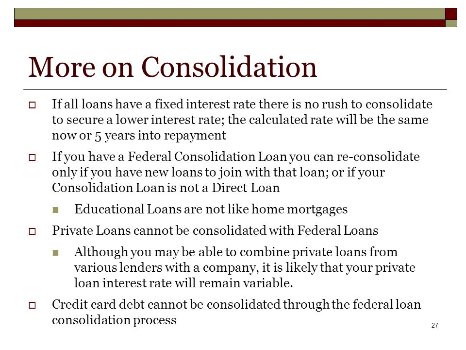 27 More on Consolidation  If all loans have a fixed interest rate there is no rush to consolidate to secure a lower interest rate; the calculated rate will be the same now or 5 years into repayment  If you have a Federal Consolidation Loan you can re-consolidate only if you have new loans to join with that loan; or if your Consolidation Loan is not a Direct Loan Educational Loans are not like home mortgages  Private Loans cannot be consolidated with Federal Loans Although you may be able to combine private loans from various lenders with a company, it is likely that your private loan interest rate will remain variable.