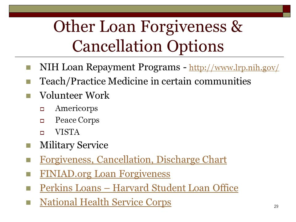 29 Other Loan Forgiveness & Cancellation Options NIH Loan Repayment Programs - http://www.lrp.nih.gov/ http://www.lrp.nih.gov/ Teach/Practice Medicine in certain communities Volunteer Work  Americorps  Peace Corps  VISTA Military Service Forgiveness, Cancellation, Discharge Chart FINIAD.org Loan Forgiveness Perkins Loans – Harvard Student Loan Office National Health Service Corps