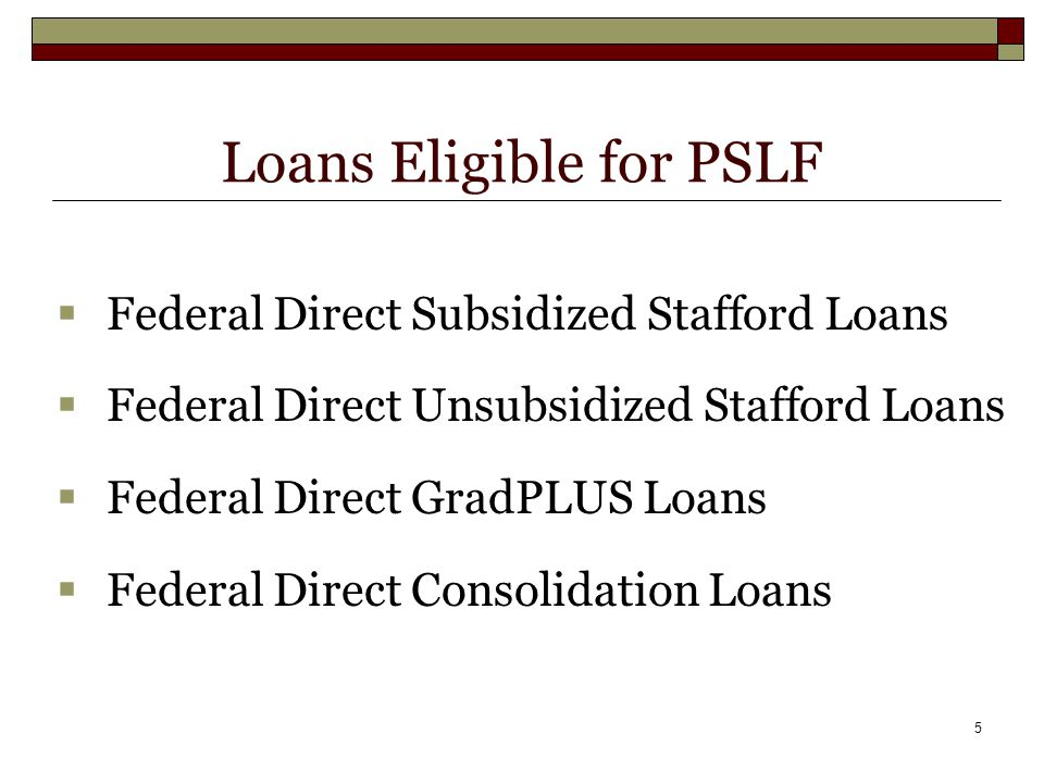 5 Loans Eligible for PSLF  Federal Direct Subsidized Stafford Loans  Federal Direct Unsubsidized Stafford Loans  Federal Direct GradPLUS Loans  Federal Direct Consolidation Loans