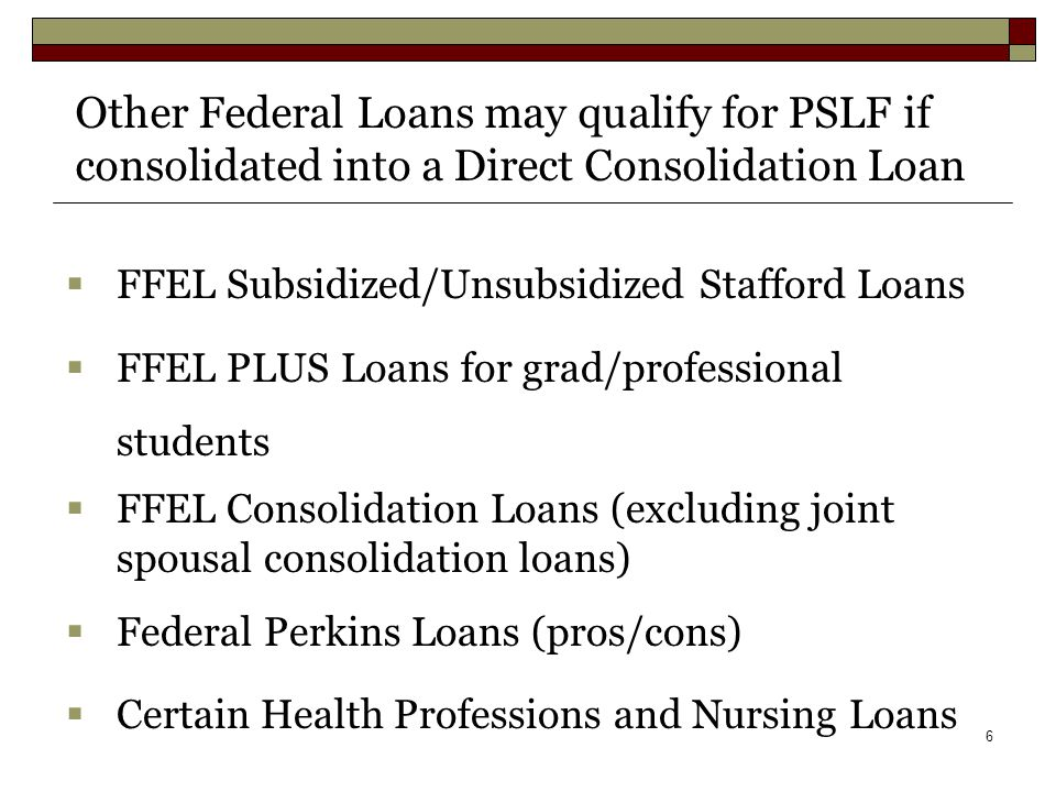 6  FFEL Subsidized/Unsubsidized Stafford Loans  FFEL PLUS Loans for grad/professional students  FFEL Consolidation Loans (excluding joint spousal consolidation loans)  Federal Perkins Loans (pros/cons)  Certain Health Professions and Nursing Loans Other Federal Loans may qualify for PSLF if consolidated into a Direct Consolidation Loan