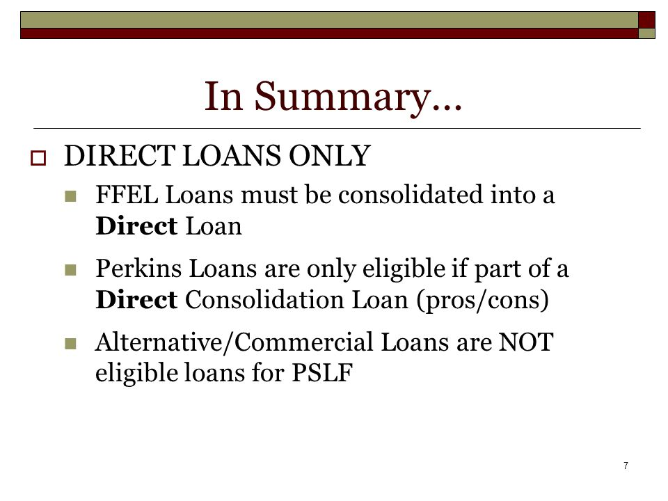 7 In Summary…  DIRECT LOANS ONLY FFEL Loans must be consolidated into a Direct Loan Perkins Loans are only eligible if part of a Direct Consolidation Loan (pros/cons) Alternative/Commercial Loans are NOT eligible loans for PSLF