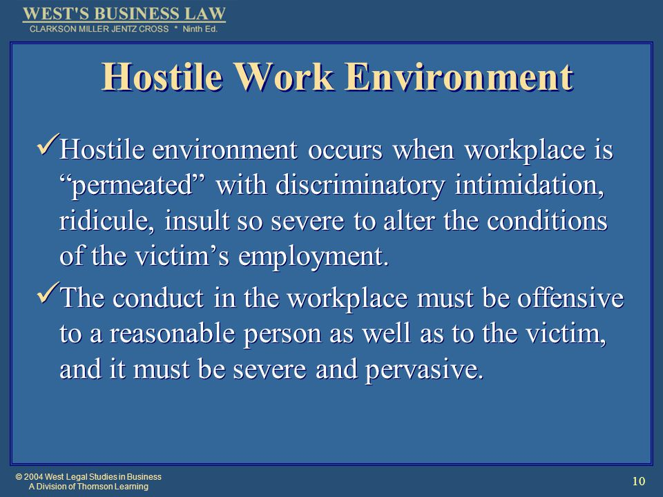 © 2004 West Legal Studies in Business A Division of Thomson Learning 10 Hostile Work Environment Hostile environment occurs when workplace is permeated with discriminatory intimidation, ridicule, insult so severe to alter the conditions of the victim's employment.