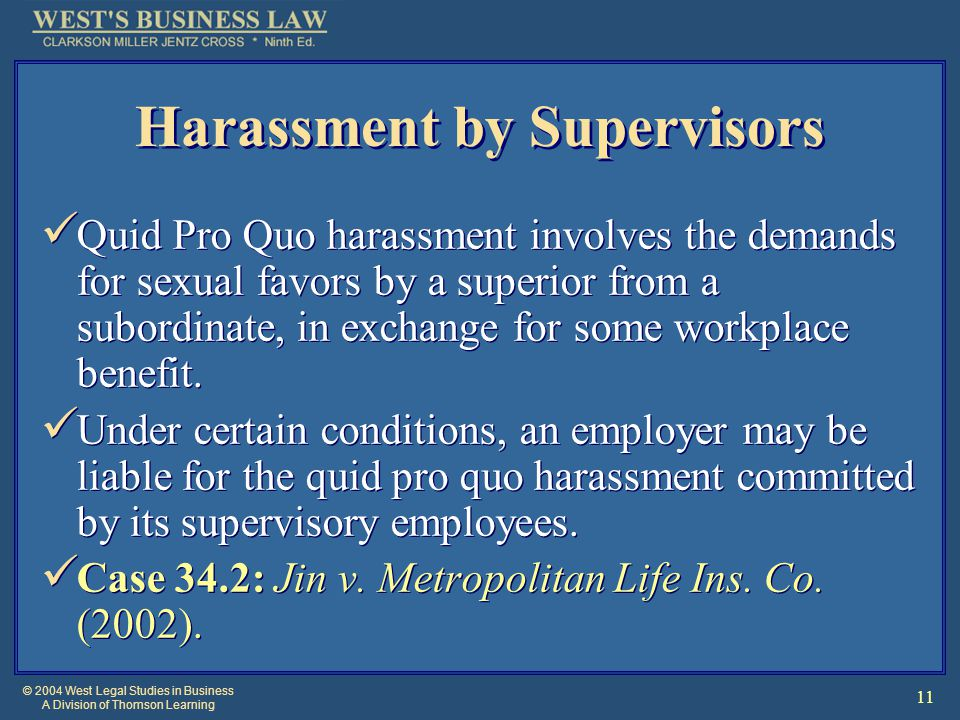 © 2004 West Legal Studies in Business A Division of Thomson Learning 11 Harassment by Supervisors Quid Pro Quo harassment involves the demands for sexual favors by a superior from a subordinate, in exchange for some workplace benefit.
