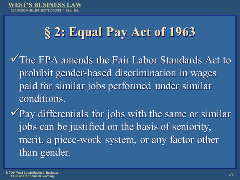 © 2004 West Legal Studies in Business A Division of Thomson Learning 17 § 2: Equal Pay Act of 1963 The EPA amends the Fair Labor Standards Act to prohibit gender-based discrimination in wages paid for similar jobs performed under similar conditions.