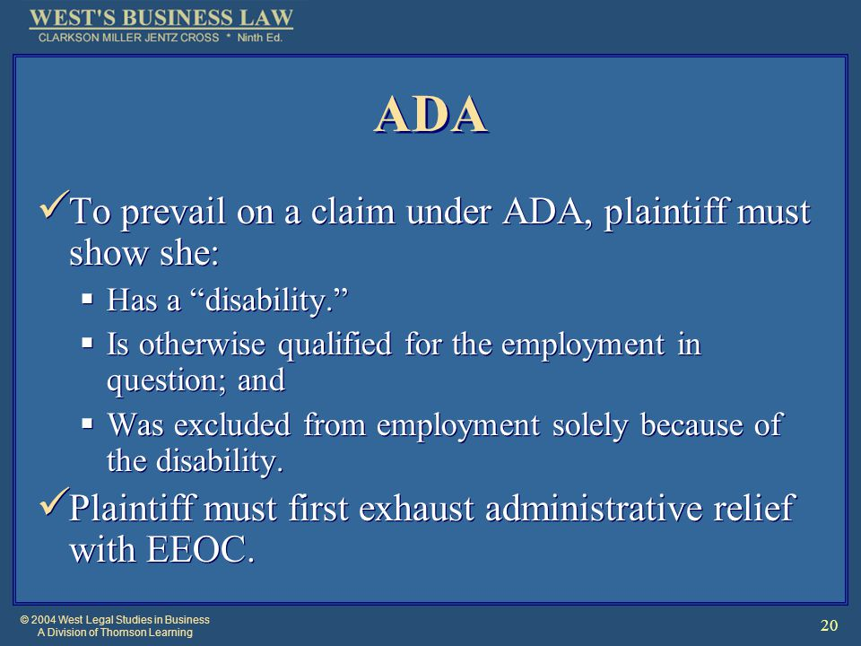 © 2004 West Legal Studies in Business A Division of Thomson Learning 20 ADA To prevail on a claim under ADA, plaintiff must show she:  Has a disability.  Is otherwise qualified for the employment in question; and  Was excluded from employment solely because of the disability.