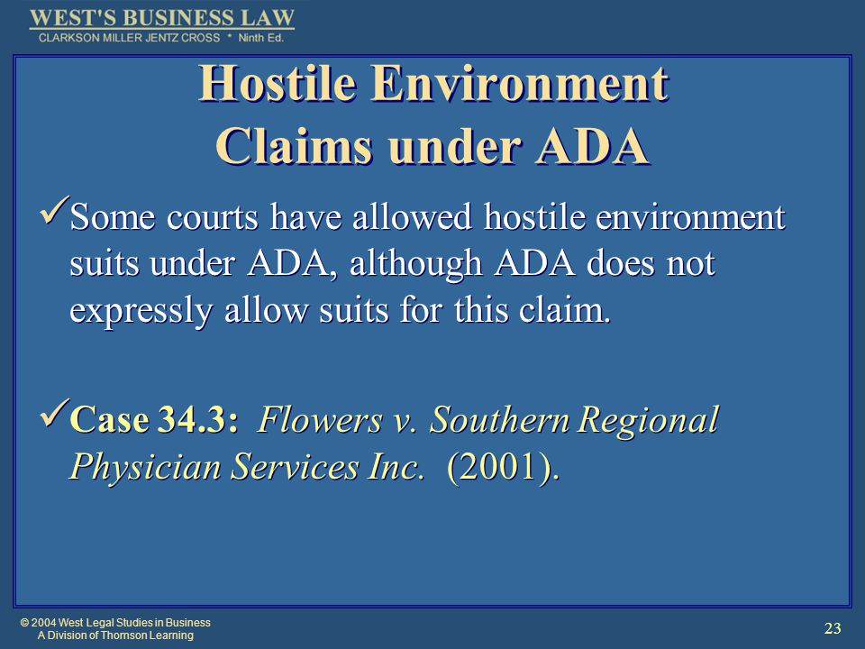 © 2004 West Legal Studies in Business A Division of Thomson Learning 23 Hostile Environment Claims under ADA Some courts have allowed hostile environment suits under ADA, although ADA does not expressly allow suits for this claim.